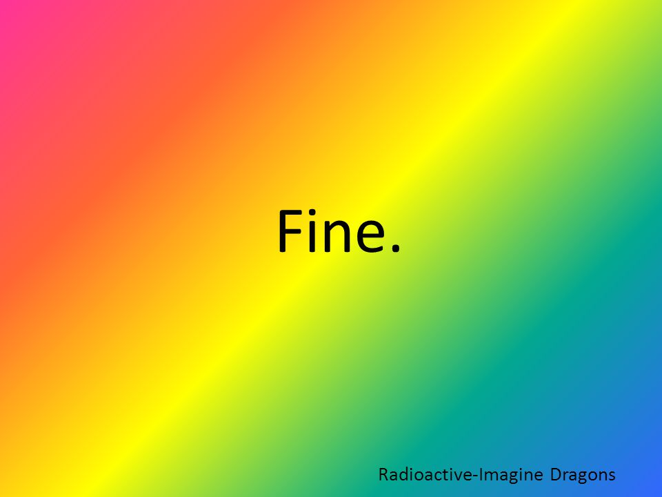 Fine. Radioactive-Imagine Dragons