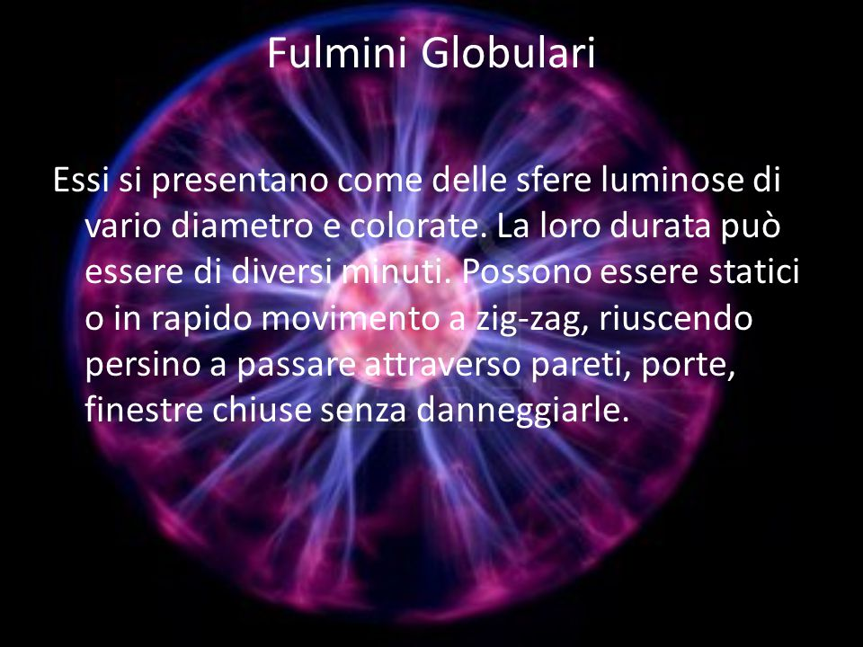 Fulmini Globulari Essi si presentano come delle sfere luminose di vario diametro e colorate.