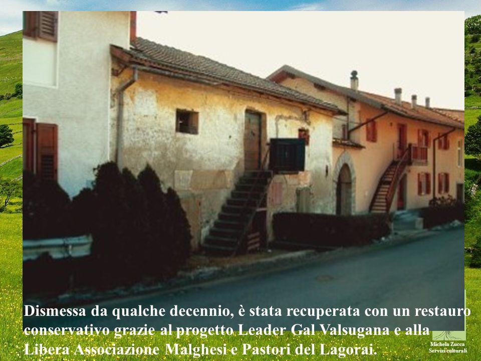 Michela Zucca Servizi culturali Dismessa da qualche decennio, è stata recuperata con un restauro conservativo grazie al progetto Leader Gal Valsugana e alla Libera Associazione Malghesi e Pastori del Lagorai.
