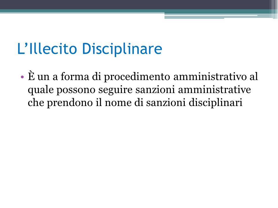 L'Illecito Disciplinare È un a forma di procedimento amministrativo al quale possono seguire sanzioni amministrative che prendono il nome di sanzioni disciplinari