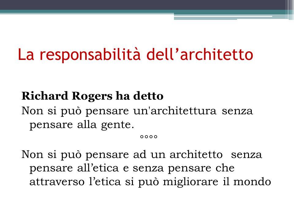 La responsabilità dell'architetto Richard Rogers ha detto Non si può pensare un architettura senza pensare alla gente.
