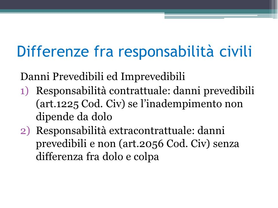 Differenze fra responsabilità civili Danni Prevedibili ed Imprevedibili 1)Responsabilità contrattuale: danni prevedibili (art.1225 Cod.