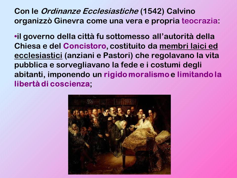 Con le Ordinanze Ecclesiastiche (1542) Calvino organizzò Ginevra come una vera e propria teocrazia: il governo della città fu sottomesso all'autorità della Chiesa e del Concistoro, costituito da membri laici ed ecclesiastici (anziani e Pastori) che regolavano la vita pubblica e sorvegliavano la fede e i costumi degli abitanti, imponendo un rigido moralismo e limitando la libertà di coscienza;