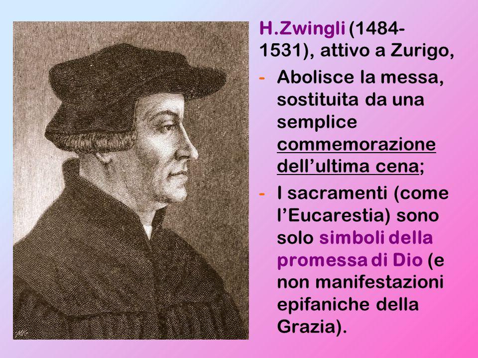H.Zwingli (1484- 1531), attivo a Zurigo, -Abolisce la messa, sostituita da una semplice commemorazione dell'ultima cena; -I sacramenti (come l'Eucarestia) sono solo simboli della promessa di Dio (e non manifestazioni epifaniche della Grazia).