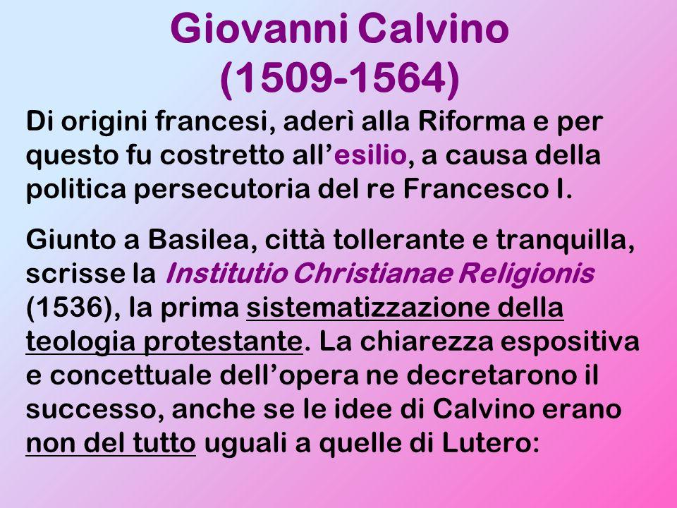 Giovanni Calvino (1509-1564) Di origini francesi, aderì alla Riforma e per questo fu costretto all'esilio, a causa della politica persecutoria del re Francesco I.