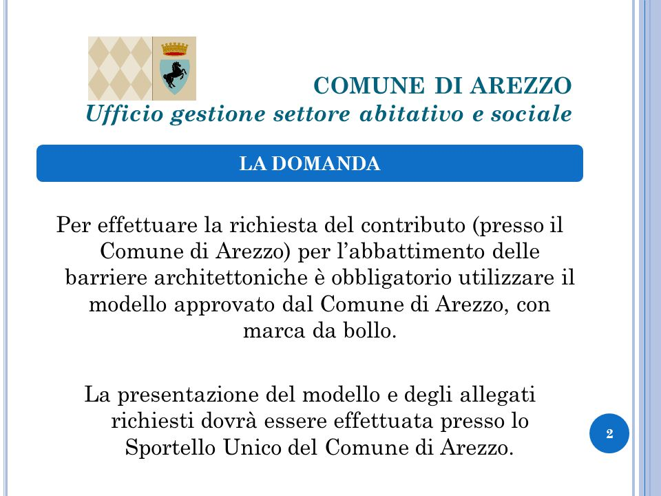 COMUNE DI AREZZO Ufficio gestione settore abitativo e sociale Per effettuare la richiesta del contributo (presso il Comune di Arezzo) per l'abbattimento delle barriere architettoniche è obbligatorio utilizzare il modello approvato dal Comune di Arezzo, con marca da bollo.