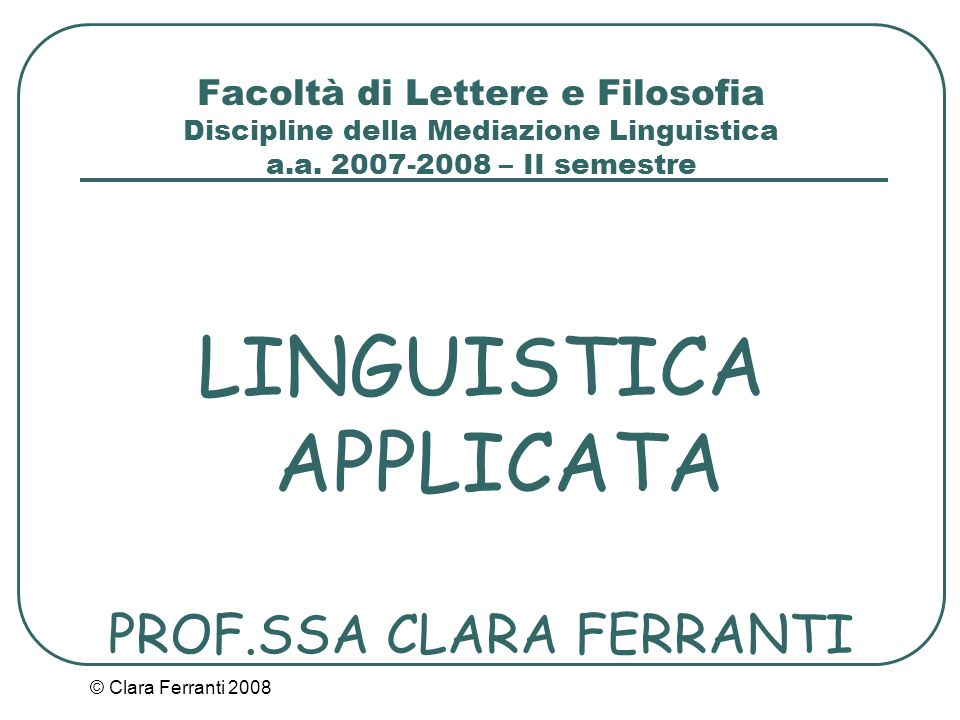 © Clara Ferranti 2008 Facoltà di Lettere e Filosofia Discipline della Mediazione Linguistica a.a. 2007-2008 – II semestre LINGUISTICA APPLICATA PROF.S