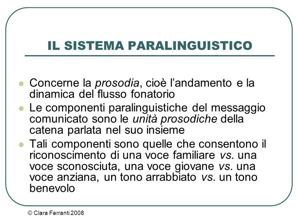 © Clara Ferranti 2008 IL SISTEMA PARALINGUISTICO Concerne la prosodia, cioè l'andamento e la dinamica del flusso fonatorio Le componenti paralinguisti