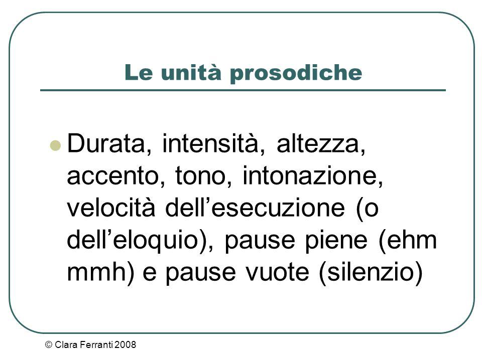 © Clara Ferranti 2008 Le unità prosodiche Durata, intensità, altezza, accento, tono, intonazione, velocità dell'esecuzione (o dell'eloquio), pause pie