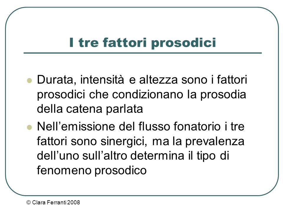 © Clara Ferranti 2008 I tre fattori prosodici Durata, intensità e altezza sono i fattori prosodici che condizionano la prosodia della catena parlata N