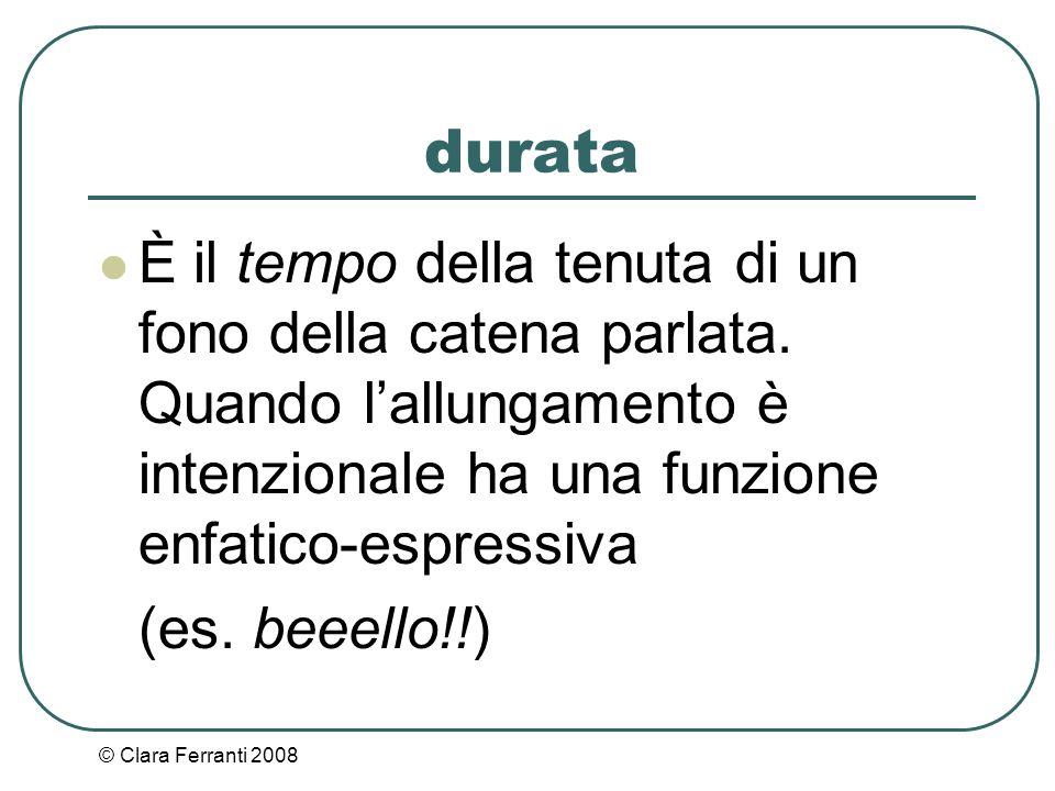 © Clara Ferranti 2008 durata È il tempo della tenuta di un fono della catena parlata. Quando l'allungamento è intenzionale ha una funzione enfatico-es