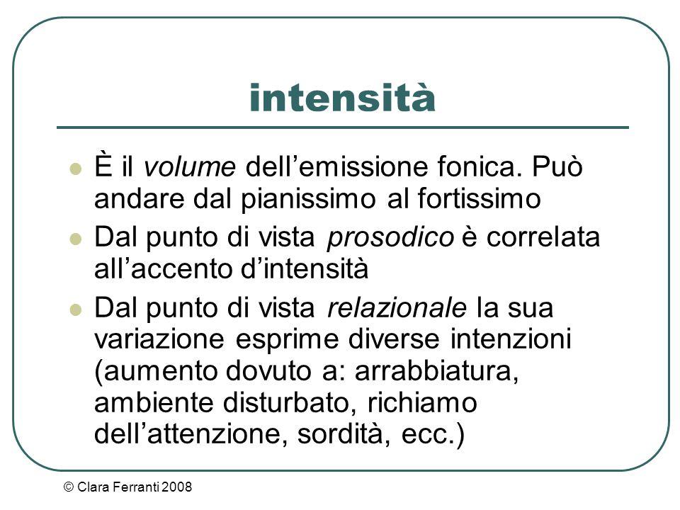 © Clara Ferranti 2008 intensità È il volume dell'emissione fonica. Può andare dal pianissimo al fortissimo Dal punto di vista prosodico è correlata al