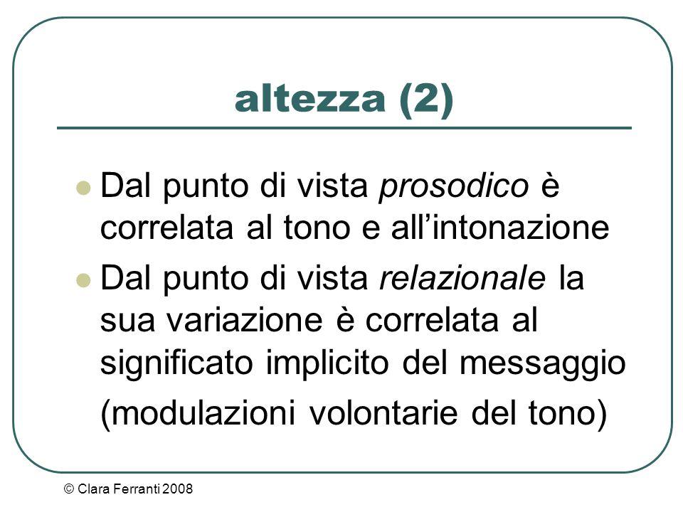 © Clara Ferranti 2008 altezza (2) Dal punto di vista prosodico è correlata al tono e all'intonazione Dal punto di vista relazionale la sua variazione