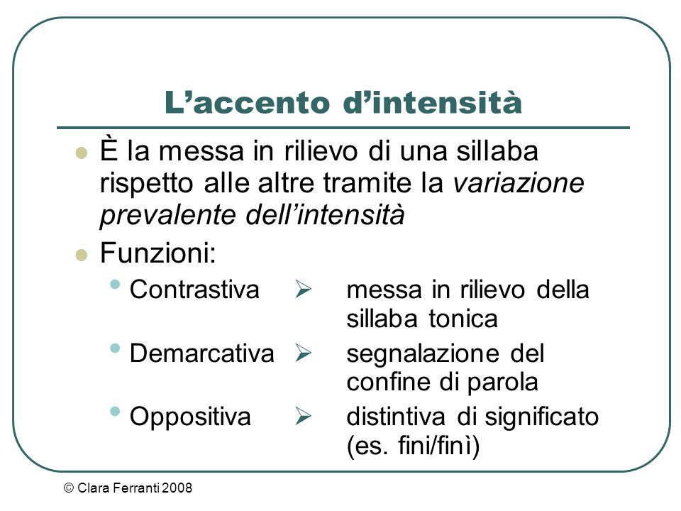 © Clara Ferranti 2008 L'accento d'intensità È la messa in rilievo di una sillaba rispetto alle altre tramite la variazione prevalente dell'intensità F