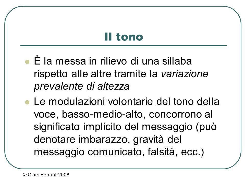 © Clara Ferranti 2008 Il tono È la messa in rilievo di una sillaba rispetto alle altre tramite la variazione prevalente di altezza Le modulazioni volo