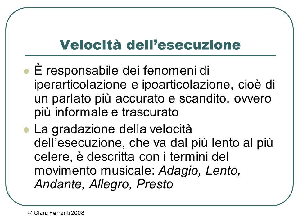 © Clara Ferranti 2008 Velocità dell'esecuzione È responsabile dei fenomeni di iperarticolazione e ipoarticolazione, cioè di un parlato più accurato e