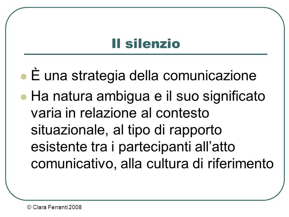 © Clara Ferranti 2008 Il silenzio È una strategia della comunicazione Ha natura ambigua e il suo significato varia in relazione al contesto situaziona