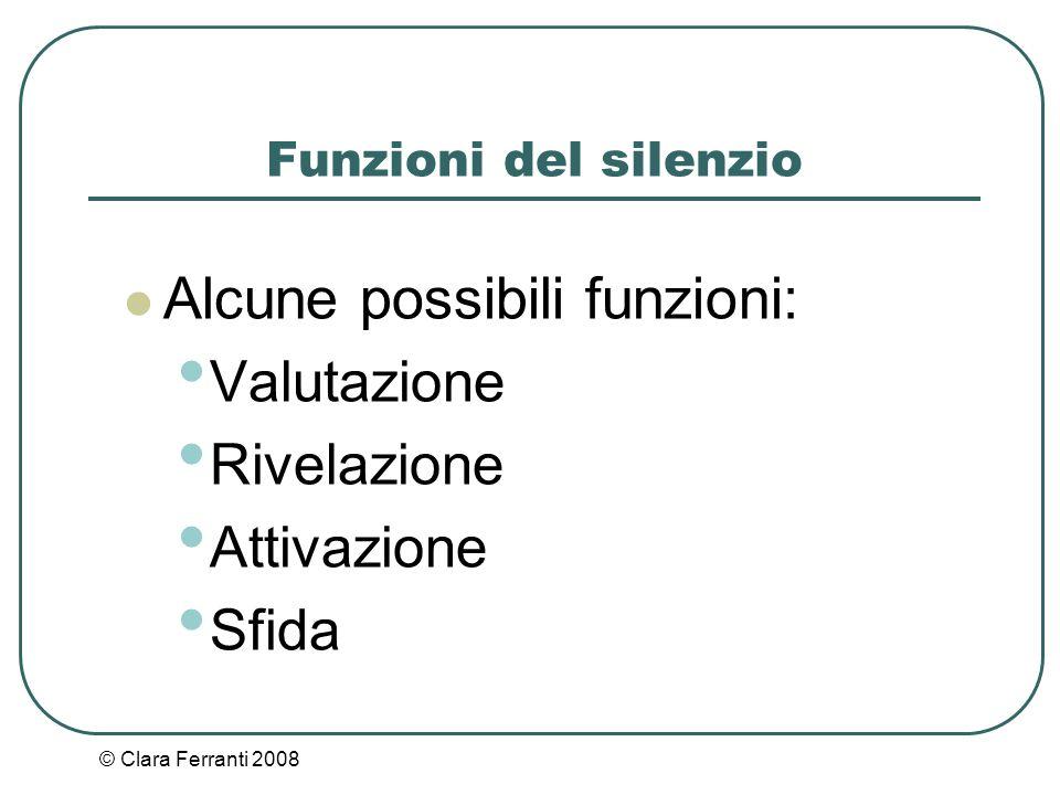 © Clara Ferranti 2008 Funzioni del silenzio Alcune possibili funzioni: Valutazione Rivelazione Attivazione Sfida