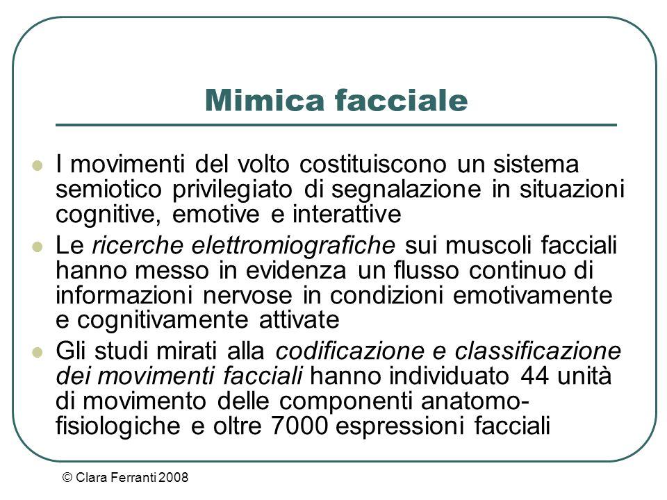 © Clara Ferranti 2008 Mimica facciale I movimenti del volto costituiscono un sistema semiotico privilegiato di segnalazione in situazioni cognitive, e