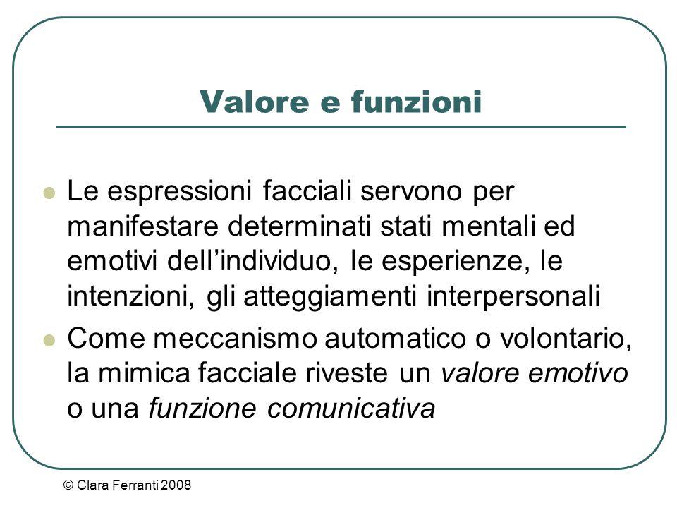 © Clara Ferranti 2008 Valore e funzioni Le espressioni facciali servono per manifestare determinati stati mentali ed emotivi dell'individuo, le esperi