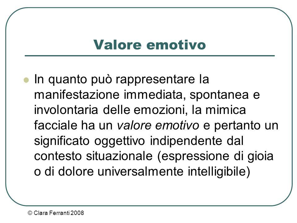 © Clara Ferranti 2008 Valore emotivo In quanto può rappresentare la manifestazione immediata, spontanea e involontaria delle emozioni, la mimica facci