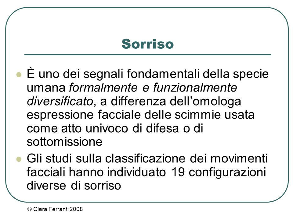 © Clara Ferranti 2008 Sorriso È uno dei segnali fondamentali della specie umana formalmente e funzionalmente diversificato, a differenza dell'omologa