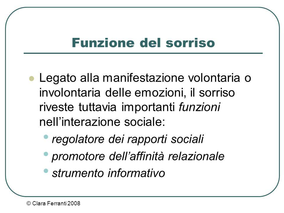 © Clara Ferranti 2008 Funzione del sorriso Legato alla manifestazione volontaria o involontaria delle emozioni, il sorriso riveste tuttavia importanti