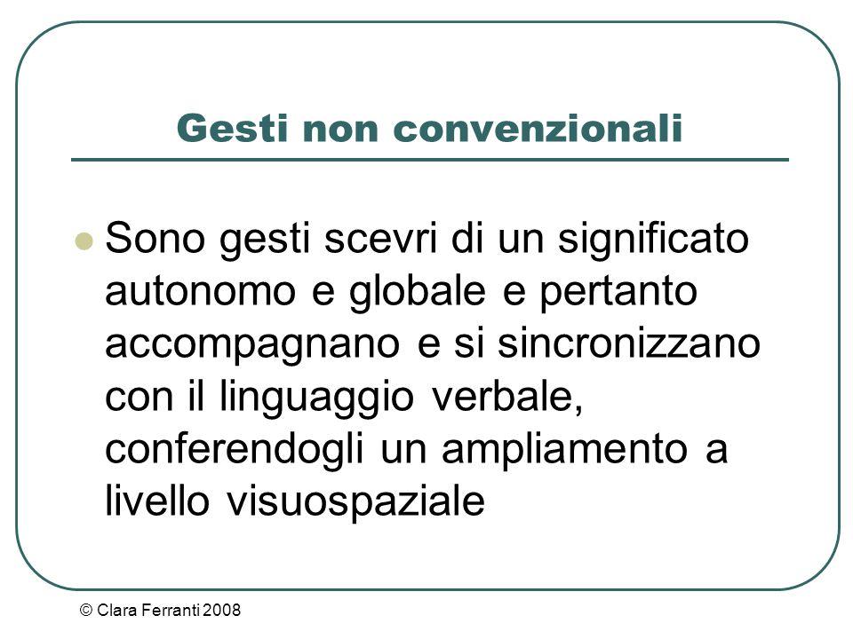 © Clara Ferranti 2008 Gesti non convenzionali Sono gesti scevri di un significato autonomo e globale e pertanto accompagnano e si sincronizzano con il