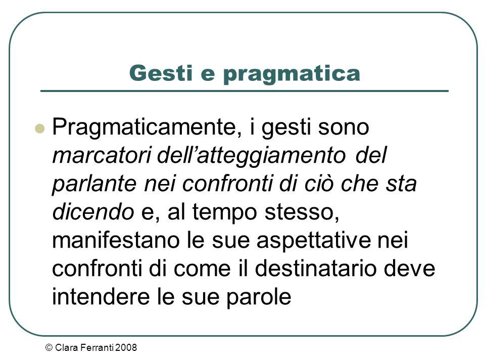 © Clara Ferranti 2008 Gesti e pragmatica Pragmaticamente, i gesti sono marcatori dell'atteggiamento del parlante nei confronti di ciò che sta dicendo