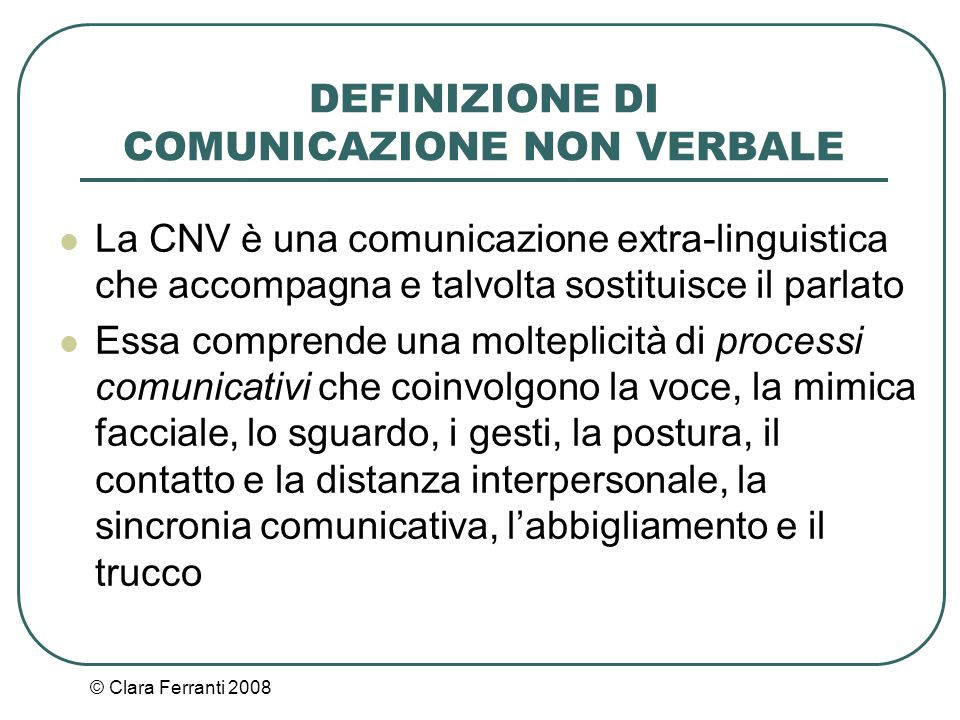 © Clara Ferranti 2008 I SISTEMI DI COMUNICAZIONE NON VERBALE I vari sistemi di CNV sono: il sistema paralinguistico il sistema cinestesico il sistema aptico il sistema prossemico il sistema cronemico il sistema vestemico