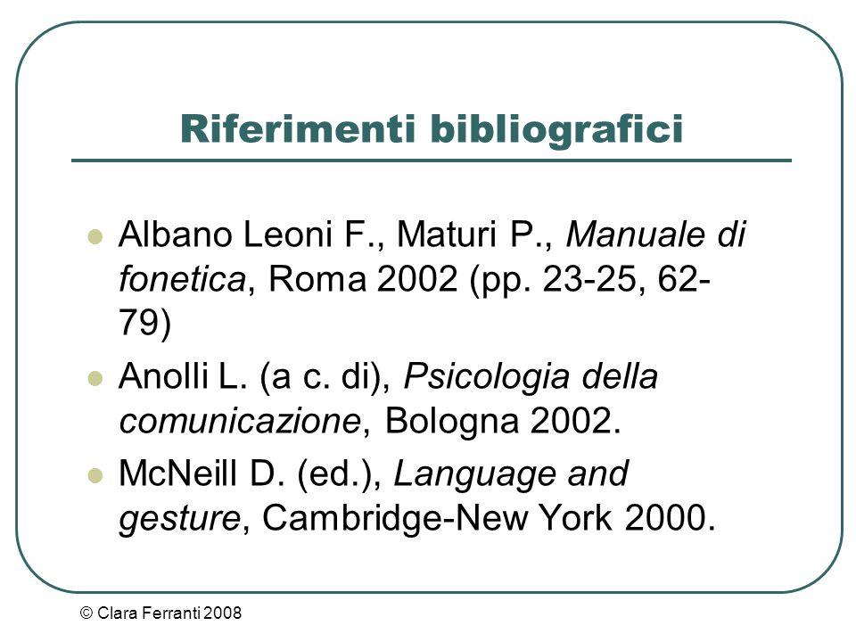 © Clara Ferranti 2008 Riferimenti bibliografici Albano Leoni F., Maturi P., Manuale di fonetica, Roma 2002 (pp. 23-25, 62- 79) Anolli L. (a c. di), Ps