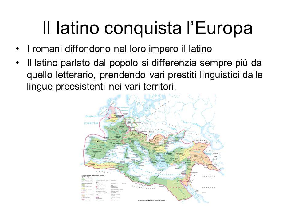 Il latino conquista l'Europa I romani diffondono nel loro impero il latino Il latino parlato dal popolo si differenzia sempre più da quello letterario, prendendo vari prestiti linguistici dalle lingue preesistenti nei vari territori.