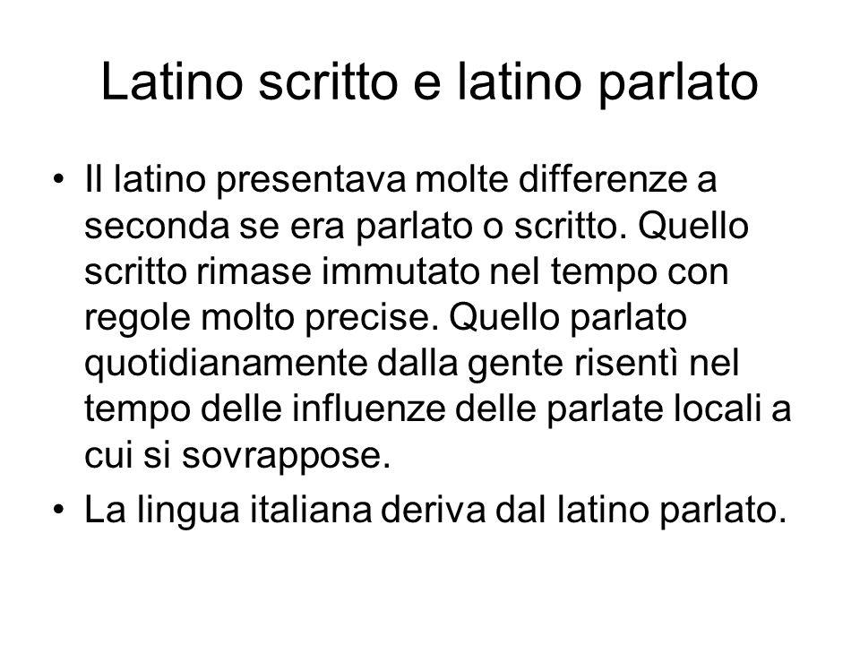Latino scritto e latino parlato Il latino presentava molte differenze a seconda se era parlato o scritto. Quello scritto rimase immutato nel tempo con