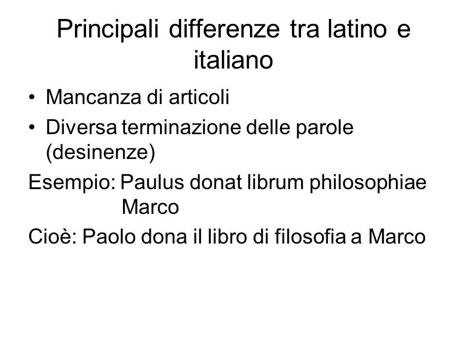 Principali differenze tra latino e italiano Mancanza di articoli Diversa terminazione delle parole (desinenze) Esempio: Paulus donat librum philosophi