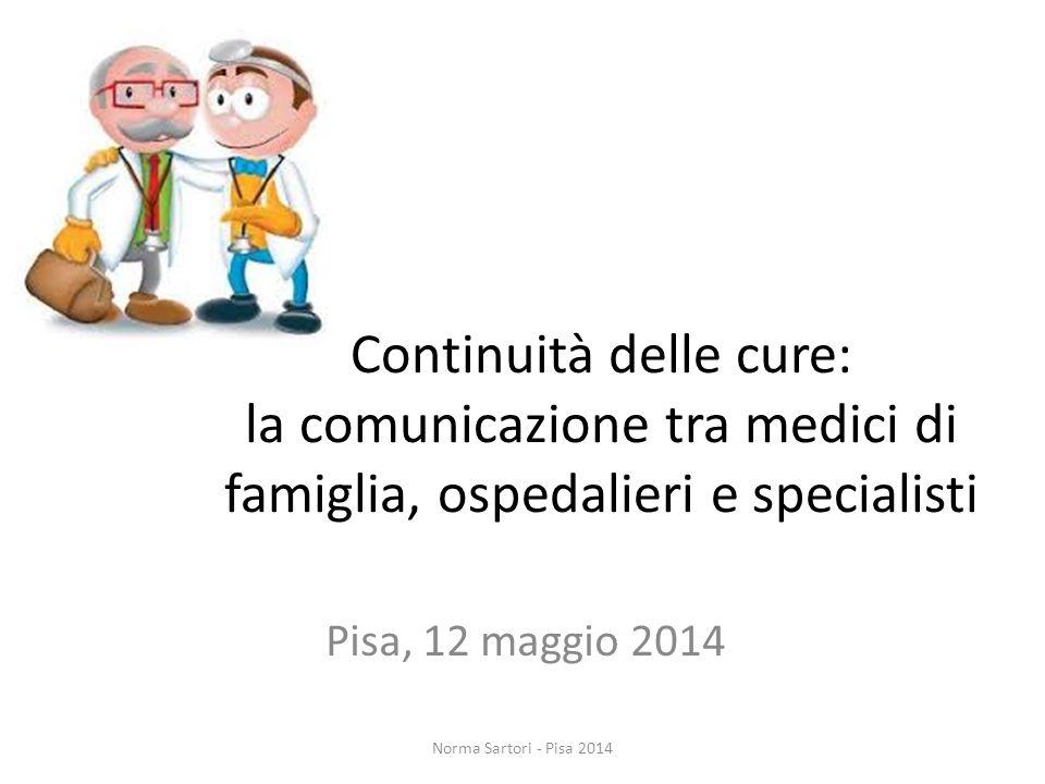 Continuità delle cure: la comunicazione tra medici di famiglia, ospedalieri e specialisti Pisa, 12 maggio 2014 Norma Sartori - Pisa 2014