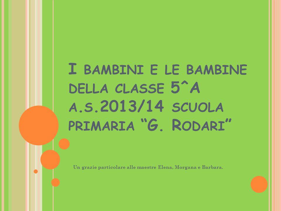 """I BAMBINI E LE BAMBINE DELLA CLASSE 5^A A. S.2013/14 SCUOLA PRIMARIA """"G. R ODARI """" Un grazie particolare alle maestre Elena, Morgana e Barbara."""