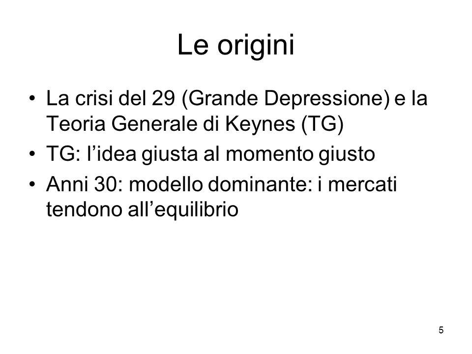 5 La crisi del 29 (Grande Depressione) e la Teoria Generale di Keynes (TG) TG: l'idea giusta al momento giusto Anni 30: modello dominante: i mercati t