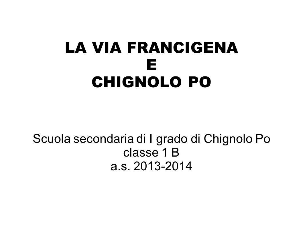 LA VIA FRANCIGENA E CHIGNOLO PO Scuola secondaria di I grado di Chignolo Po classe 1 B a.s.