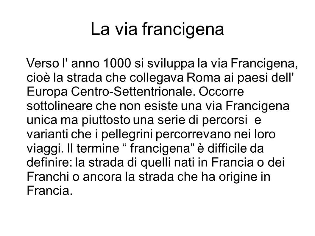 La via francigena Verso l anno 1000 si sviluppa la via Francigena, cioè la strada che collegava Roma ai paesi dell Europa Centro-Settentrionale.