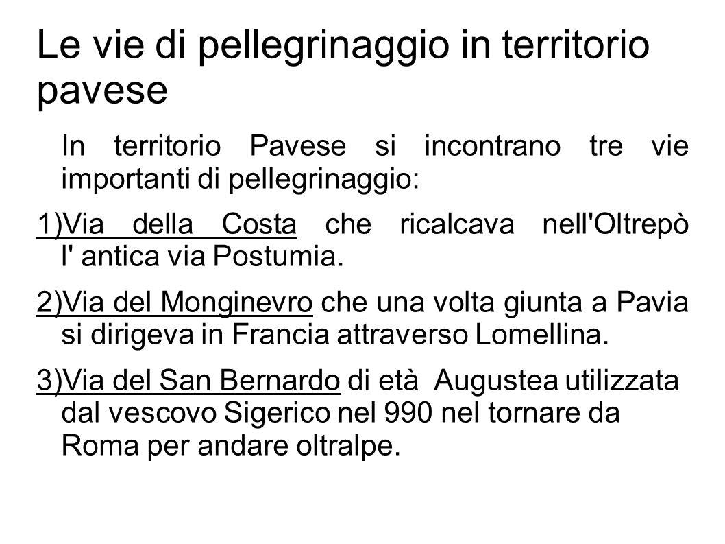 Le vie di pellegrinaggio in territorio pavese In territorio Pavese si incontrano tre vie importanti di pellegrinaggio: 1)Via della Costa che ricalcava nell Oltrepò l antica via Postumia.