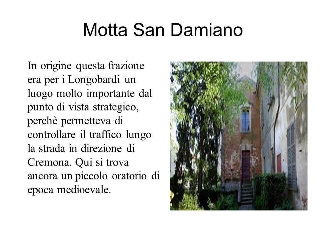 Motta San Damiano In origine questa frazione era per i Longobardi un luogo molto importante dal punto di vista strategico, perchè permetteva di controllare il traffico lungo la strada in direzione di Cremona.