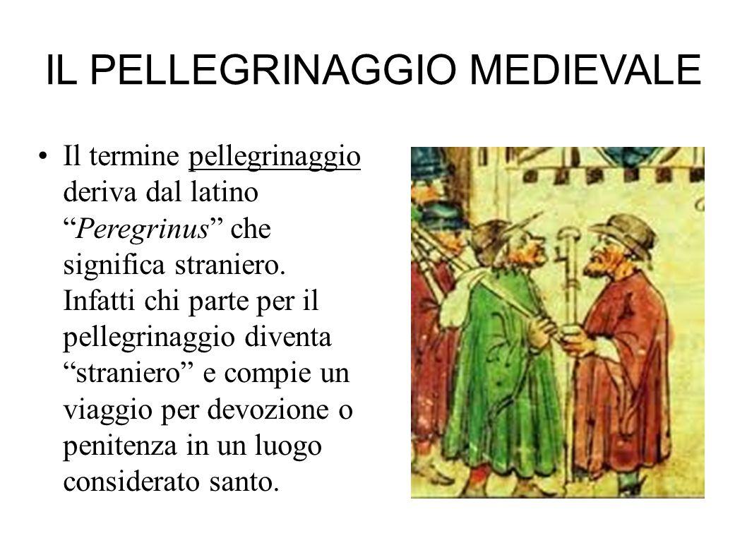 IL PELLEGRINAGGIO MEDIEVALE Il termine pellegrinaggio deriva dal latino Peregrinus che significa straniero.