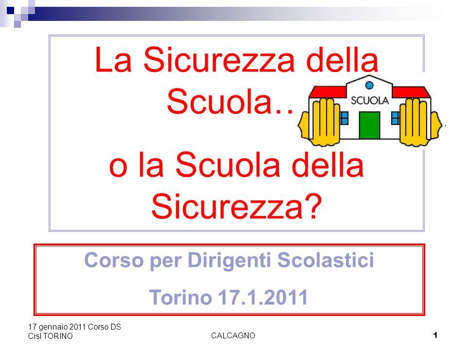 CALCAGNO1 17 gennaio 2011 Corso DS Cisl TORINO La Sicurezza della Scuola… o la Scuola della Sicurezza.