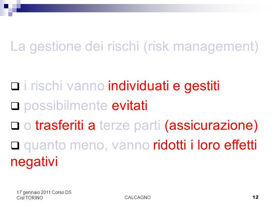 CALCAGNO12 17 gennaio 2011 Corso DS Cisl TORINO La gestione dei rischi (risk management)  i rischi vanno individuati e gestiti  possibilmente evitati  o trasferiti a terze parti (assicurazione)  quanto meno, vanno ridotti i loro effetti negativi