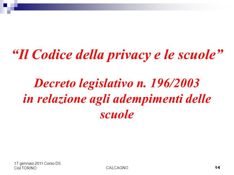 CALCAGNO14 17 gennaio 2011 Corso DS Cisl TORINO Il Codice della privacy e le scuole Decreto legislativo n.
