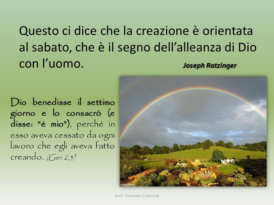 prof. Vincenzo Cremone Joseph Ratzinger Questo ci dice che la creazione è orientata al sabato, che è il segno dell'alleanza di Dio con l'uomo. Joseph