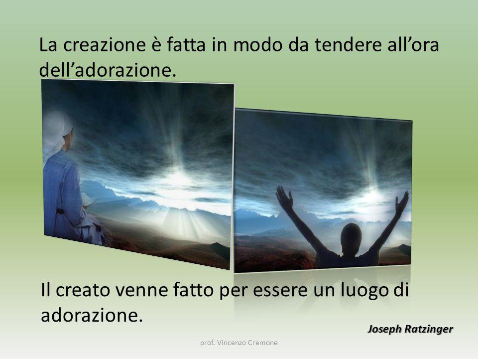 prof. Vincenzo Cremone La creazione è fatta in modo da tendere all'ora dell'adorazione. Joseph Ratzinger Il creato venne fatto per essere un luogo di