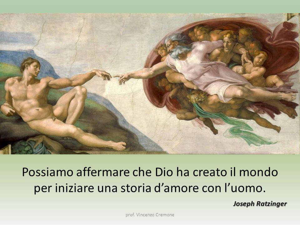 prof. Vincenzo Cremone Possiamo affermare che Dio ha creato il mondo per iniziare una storia d'amore con l'uomo. Joseph Ratzinger