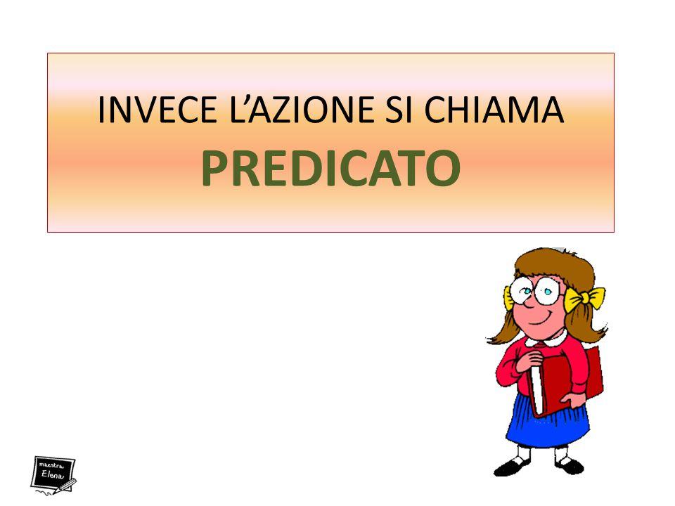 INVECE L'AZIONE SI CHIAMA PREDICATO