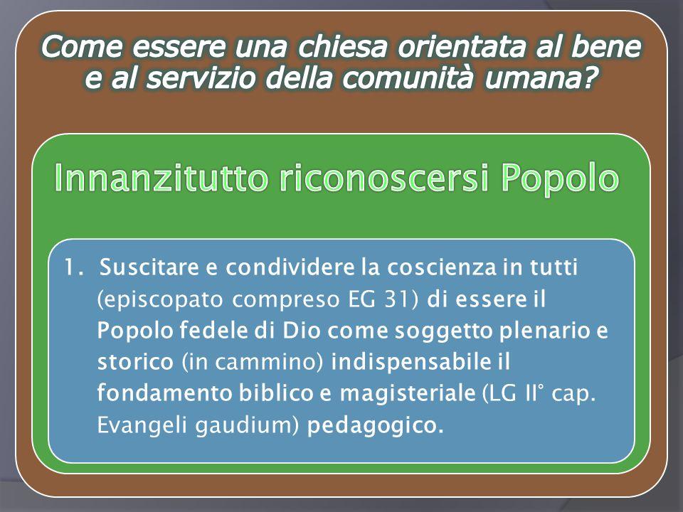 1. Suscitare e condividere la coscienza in tutti (episcopato compreso EG 31) di essere il Popolo fedele di Dio come soggetto plenario e storico (in ca
